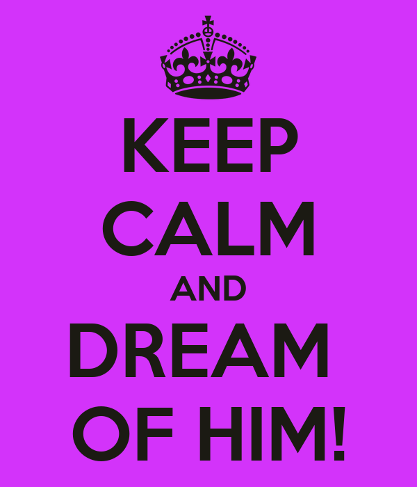 KEEP CALM AND DREAM  OF HIM!