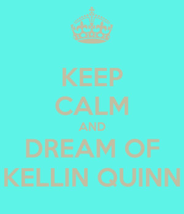 KEEP CALM AND DREAM OF KELLIN QUINN