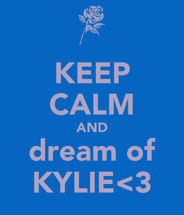 KEEP CALM AND dream of KYLIE<3