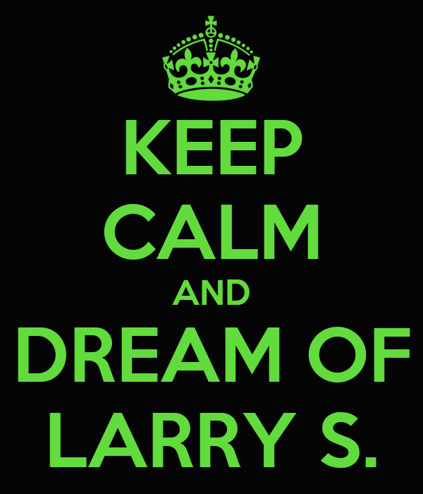 KEEP CALM AND DREAM OF LARRY S.