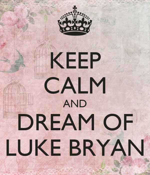 KEEP CALM AND DREAM OF LUKE BRYAN