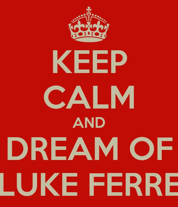 KEEP CALM AND DREAM OF LUKE FERRE