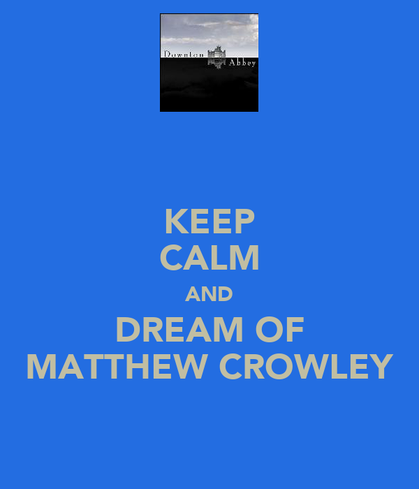 KEEP CALM AND DREAM OF MATTHEW CROWLEY