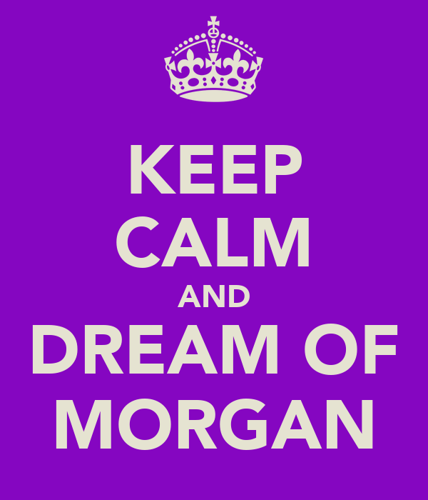 KEEP CALM AND DREAM OF MORGAN