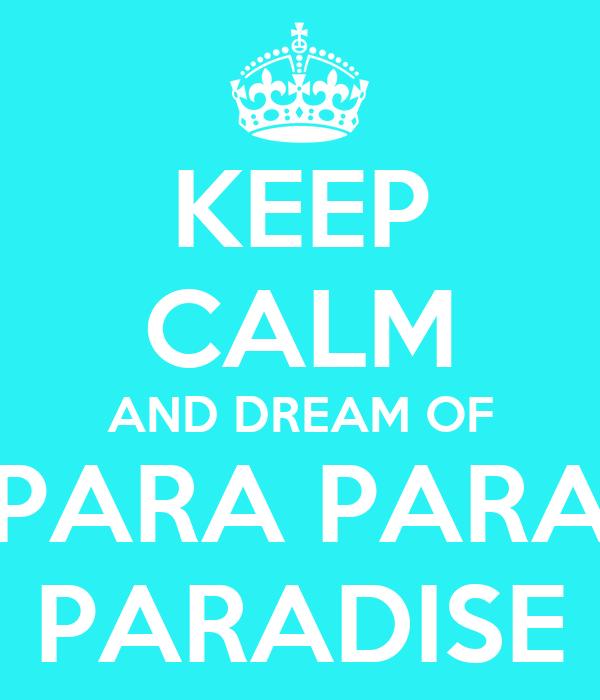 KEEP CALM AND DREAM OF PARA PARA PARADISE