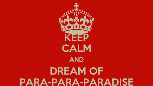 KEEP CALM AND DREAM OF PARA-PARA-PARADISE