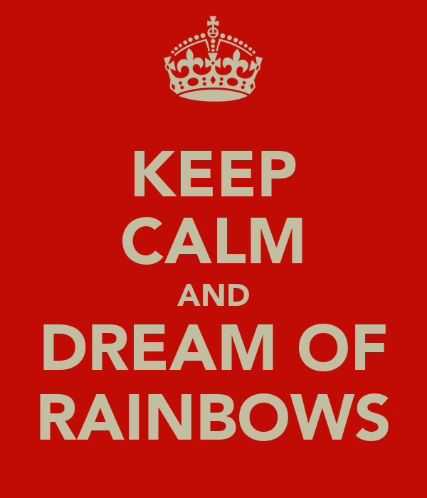 KEEP CALM AND DREAM OF RAINBOWS