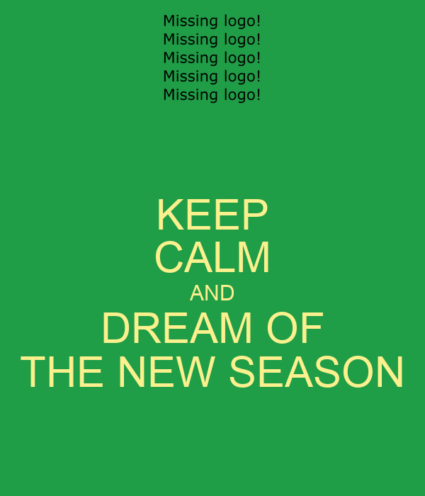 KEEP CALM AND DREAM OF THE NEW SEASON
