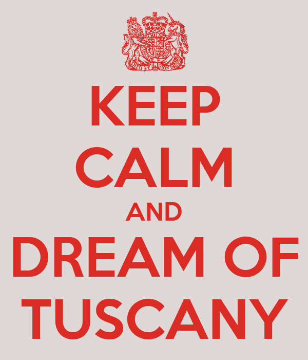 KEEP CALM AND DREAM OF TUSCANY