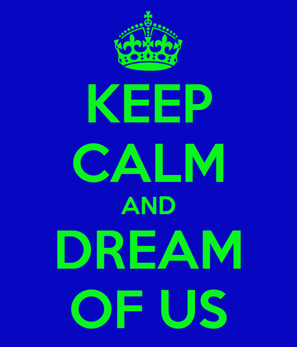 KEEP CALM AND DREAM OF US