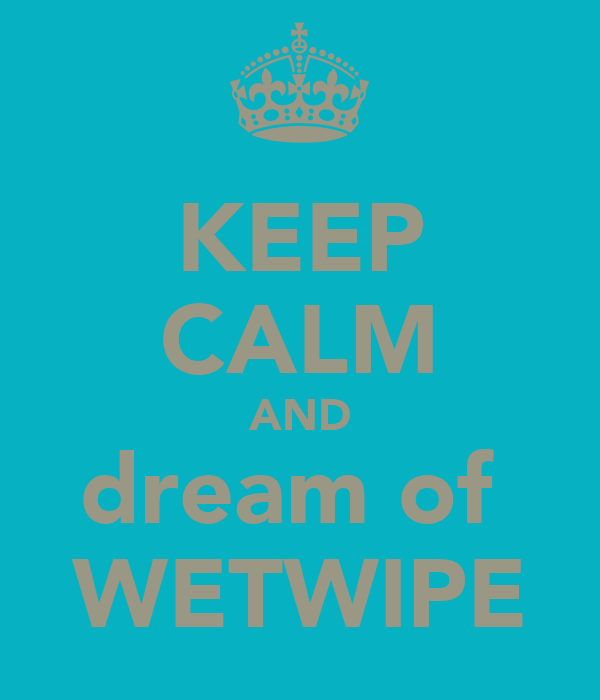 KEEP CALM AND dream of  WETWIPE