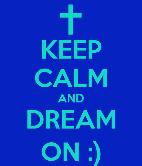 KEEP CALM AND DREAM ON :)