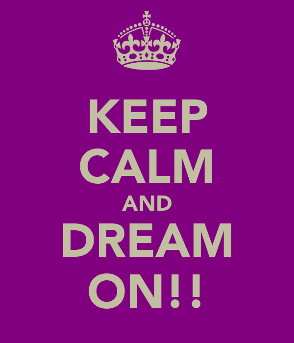 KEEP CALM AND DREAM ON!!