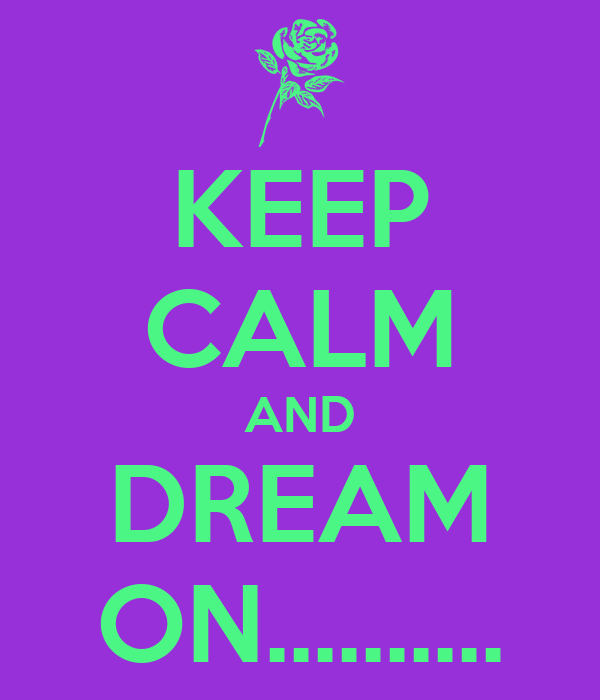 KEEP CALM AND DREAM ON..........