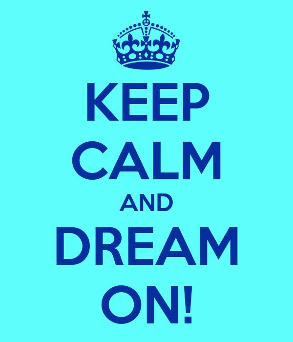 KEEP CALM AND DREAM ON!