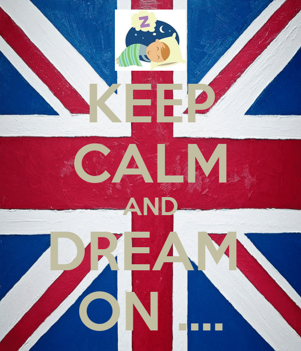 KEEP CALM AND DREAM  ON ....