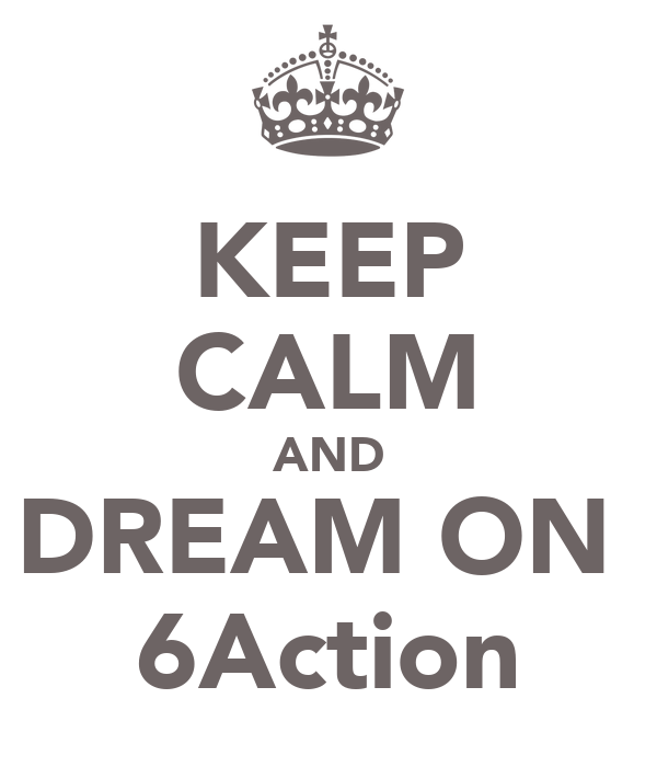KEEP CALM AND DREAM ON  6Action