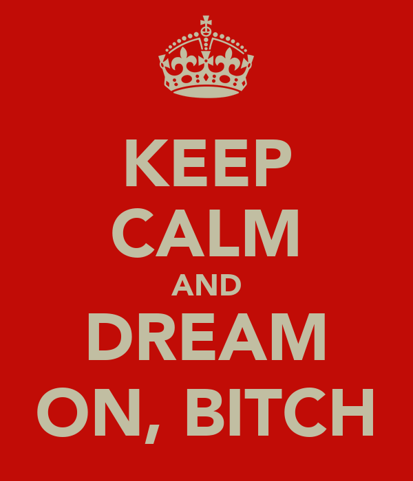 KEEP CALM AND DREAM ON, BITCH