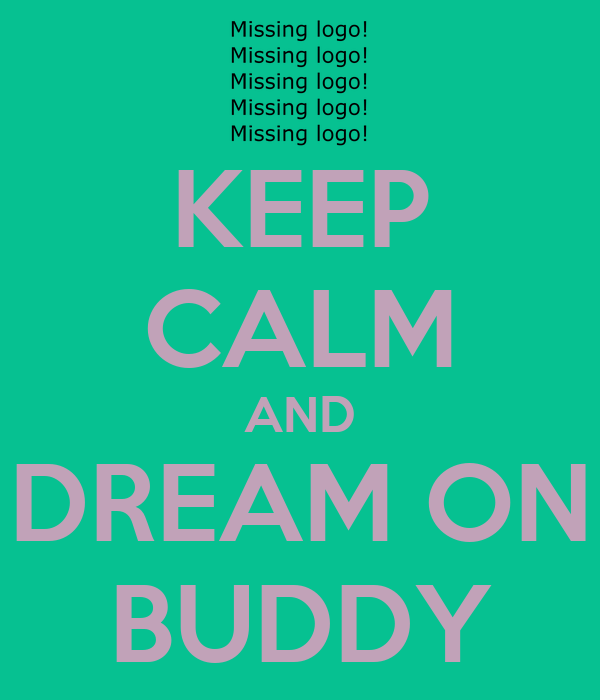 KEEP CALM AND DREAM ON BUDDY