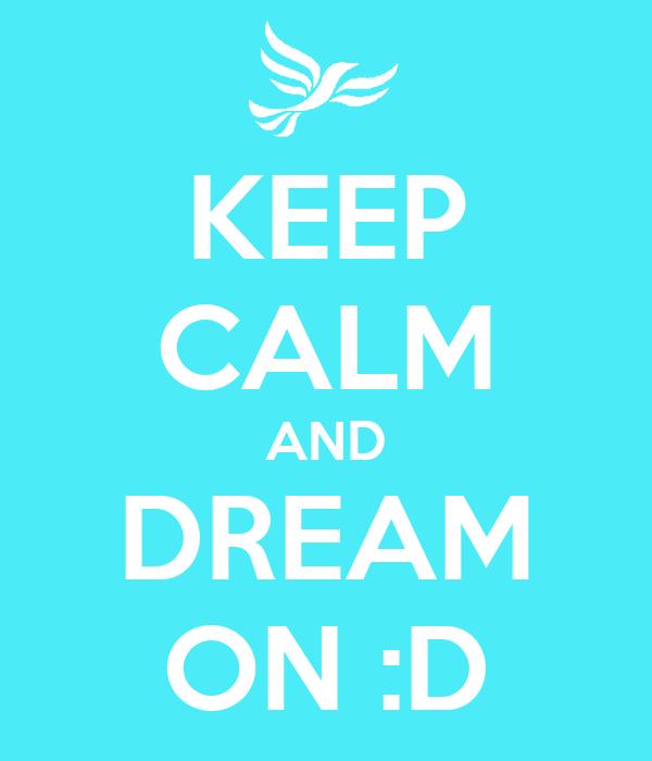 KEEP CALM AND DREAM ON :D