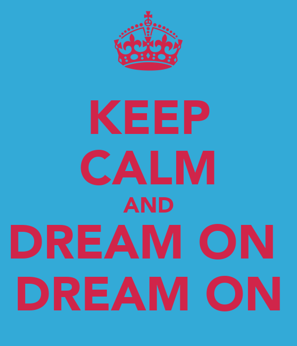KEEP CALM AND DREAM ON  DREAM ON
