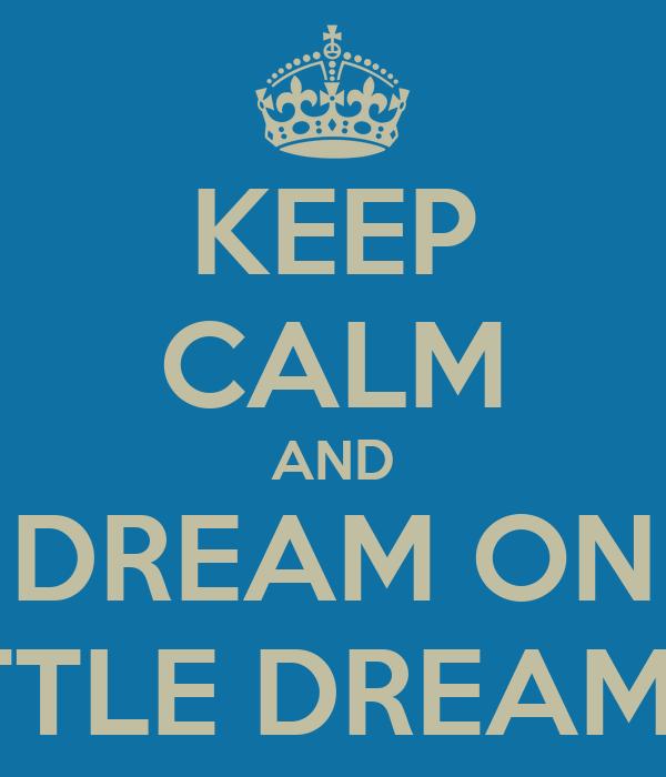 KEEP CALM AND DREAM ON LITTLE DREAMER