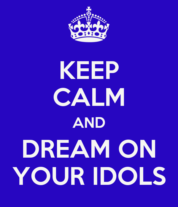 KEEP CALM AND DREAM ON YOUR IDOLS
