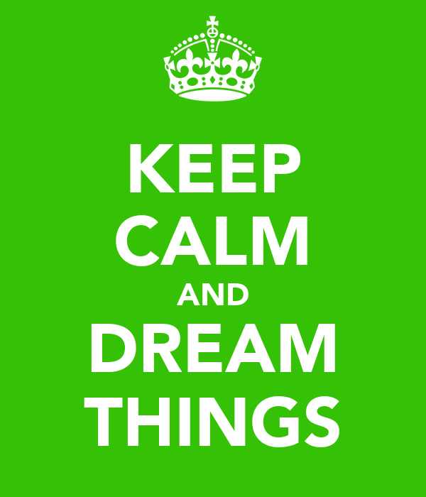 KEEP CALM AND DREAM THINGS