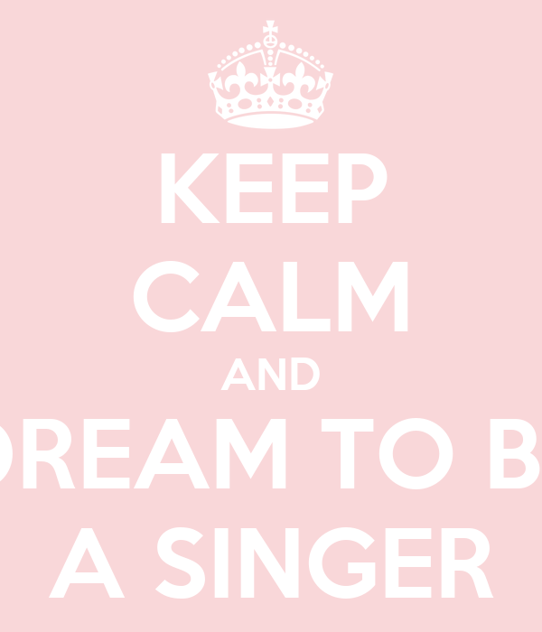 KEEP CALM AND DREAM TO BE A SINGER