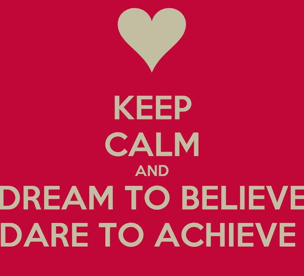 KEEP CALM AND DREAM TO BELIEVE DARE TO ACHIEVE