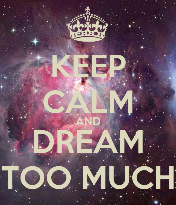 KEEP CALM AND DREAM TOO MUCH