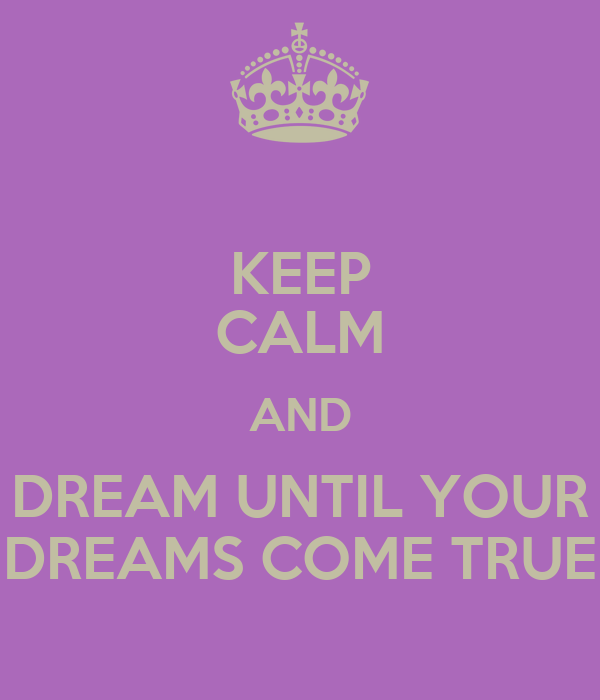 KEEP CALM AND DREAM UNTIL YOUR DREAMS COME TRUE