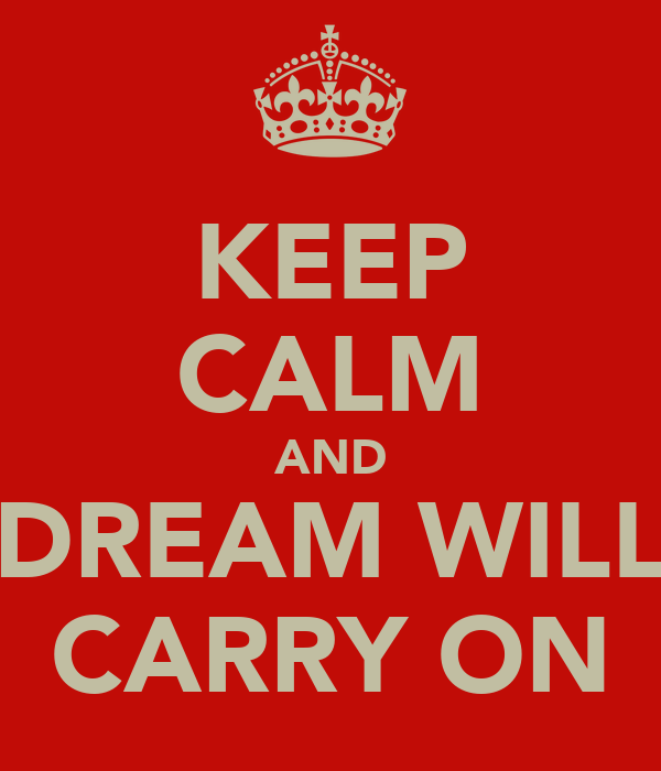 KEEP CALM AND DREAM WILL CARRY ON