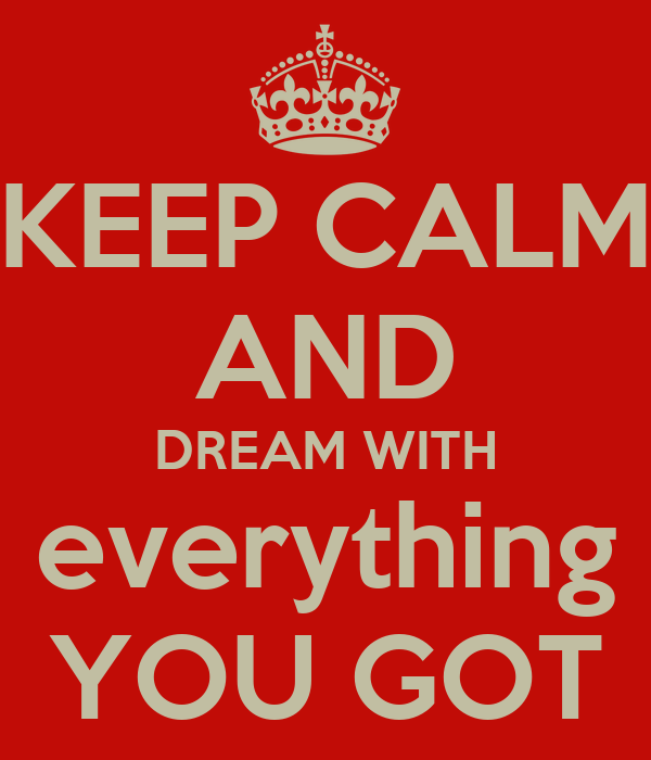 KEEP CALM AND DREAM WITH everything YOU GOT