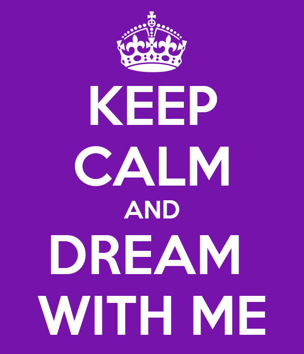 KEEP CALM AND DREAM  WITH ME