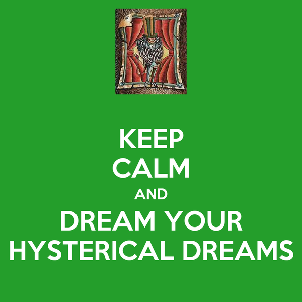 KEEP CALM AND DREAM YOUR HYSTERICAL DREAMS