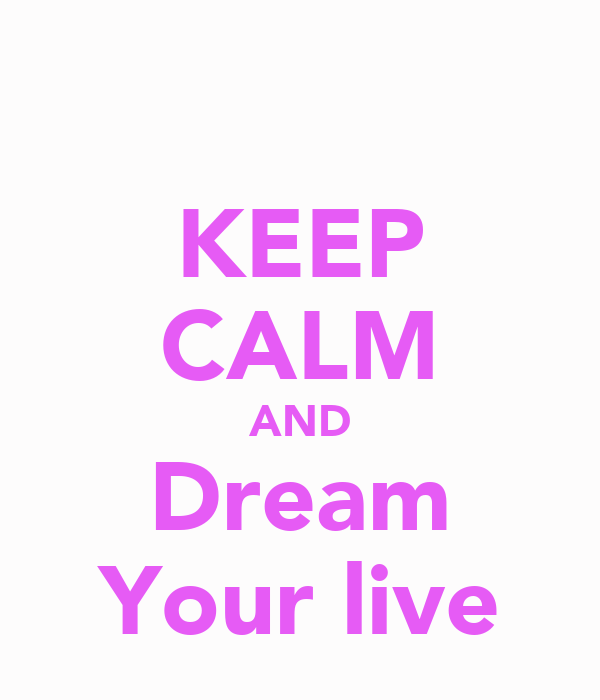 KEEP CALM AND Dream Your live