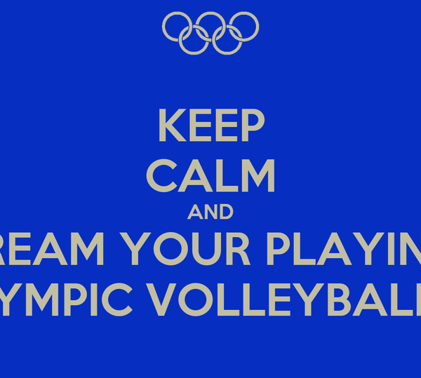 KEEP CALM AND DREAM YOUR PLAYING  ON OLYMPIC VOLLEYBALL TEAM