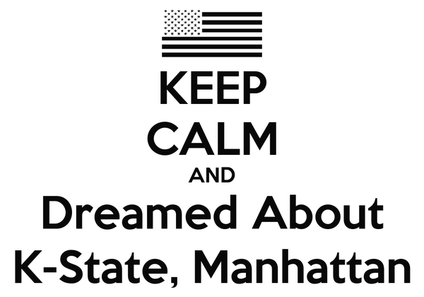 KEEP CALM AND Dreamed About K-State, Manhattan