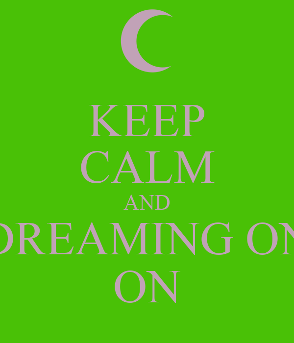 KEEP CALM AND DREAMING ON ON