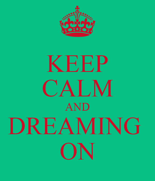 KEEP CALM AND DREAMING  ON
