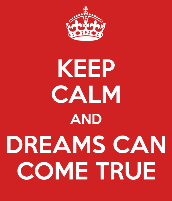 KEEP CALM AND DREAMS CAN COME TRUE