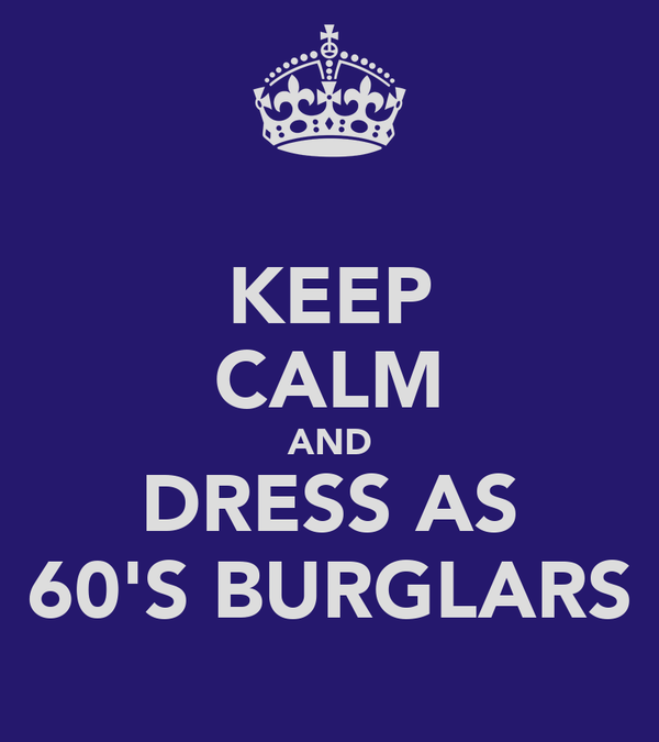 KEEP CALM AND DRESS AS 60'S BURGLARS