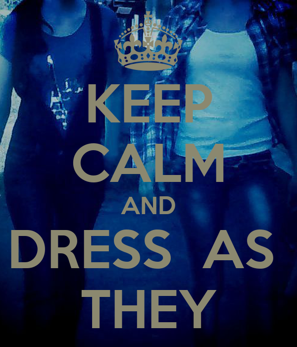 KEEP CALM AND DRESS  AS  THEY