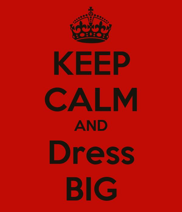 KEEP CALM AND Dress BIG
