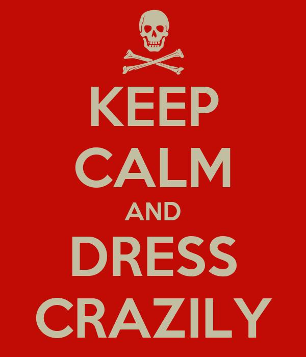 KEEP CALM AND DRESS CRAZILY
