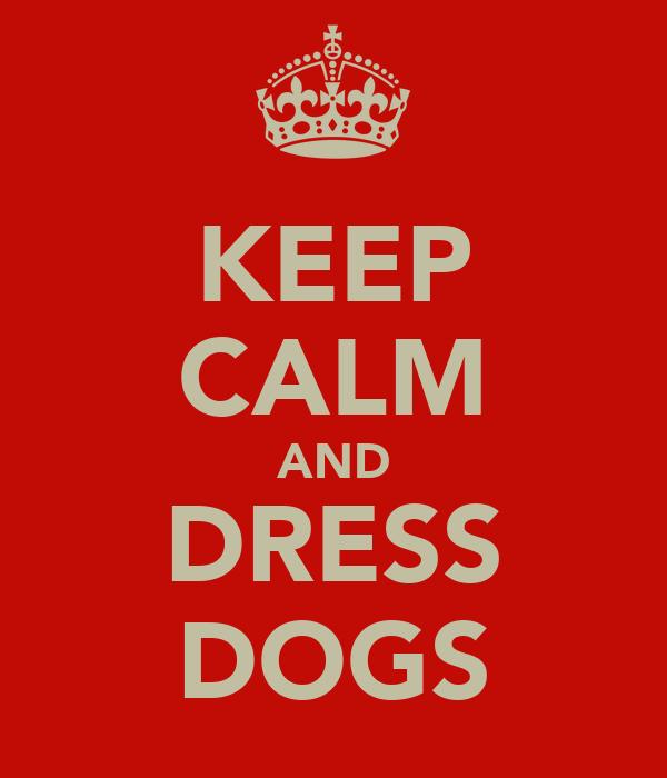 KEEP CALM AND DRESS DOGS