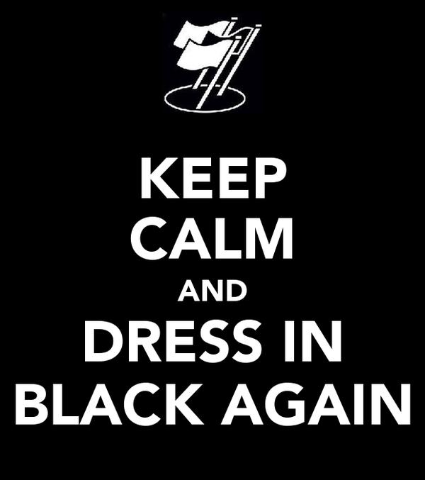 KEEP CALM AND DRESS IN BLACK AGAIN