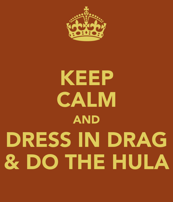 KEEP CALM AND DRESS IN DRAG & DO THE HULA