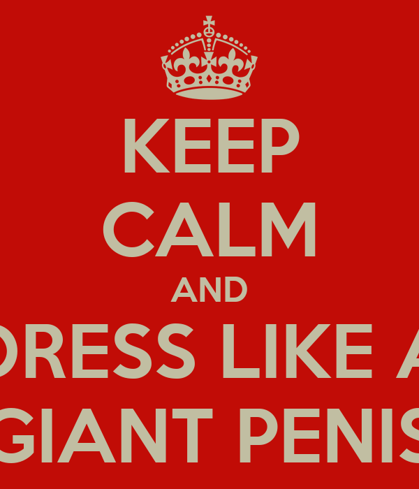 KEEP CALM AND DRESS LIKE A GIANT PENIS